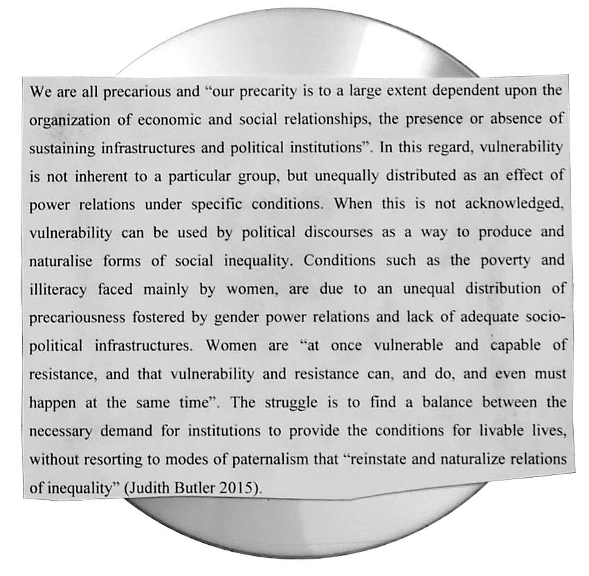 "A DVD on which a piece of paper reads a quote by Judith Butler:We are all precarious and ""our precarity is to a large extent dependent upon the organization of economic and social relationships, the presence or absence of sustaining infrastructures and political institutions"". In this regard, vulnerability is not inherent to a particular group, but unequally distributed as an effect of power relations under specific conditions. When this is not acknowledged, vulnerability can be used by political discourses as a way to produce and naturalise forms of social inequality. Conditions such as the poverty and illiteracy faced mainly by women, are due to an unequal distribution of precariousness fostered by gender power relations and lack of adequate socio-political infrastructures. Women are ""at once vulnerable and capable of resistance, and that vulnerability and resistance can, and do, and even must happen at the same time"". The struggle is to find a balance between the necessary demand for institutions to provide the conditions for livable lives, without resorting to modes of paternalism that ""reinstate and naturalize relations of inequality"" (Judith Butler 2015)."